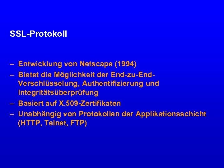 SSL-Protokoll – Entwicklung von Netscape (1994) – Bietet die Möglichkeit der End-zu-End. Verschlüsselung, Authentifizierung