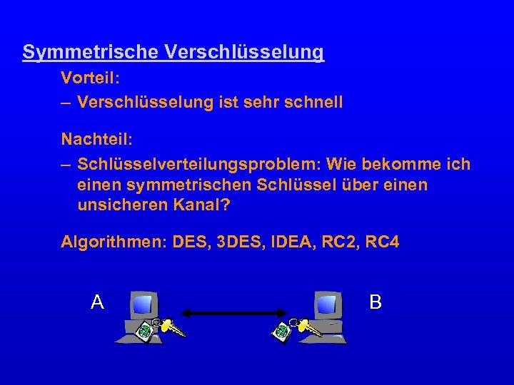 Symmetrische Verschlüsselung Vorteil: – Verschlüsselung ist sehr schnell Nachteil: – Schlüsselverteilungsproblem: Wie bekomme ich