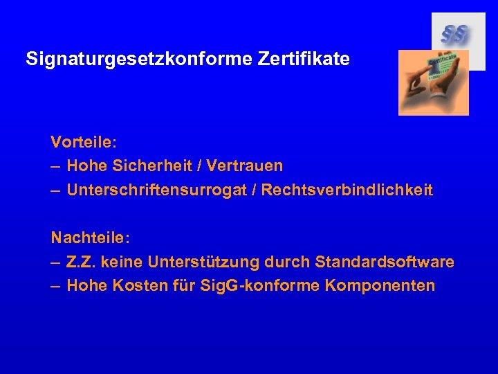 Signaturgesetzkonforme Zertifikate Vorteile: – Hohe Sicherheit / Vertrauen – Unterschriftensurrogat / Rechtsverbindlichkeit Nachteile: –