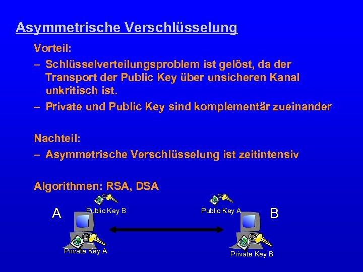 Asymmetrische Verschlüsselung Vorteil: – Schlüsselverteilungsproblem ist gelöst, da der Transport der Public Key über