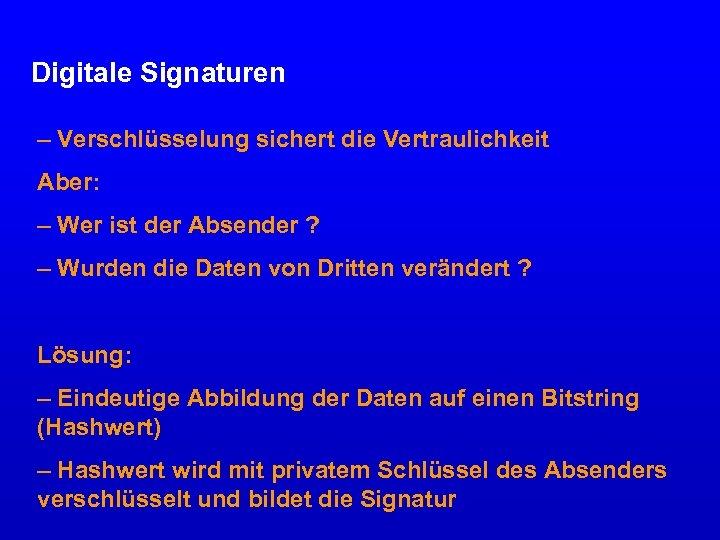 Digitale Signaturen – Verschlüsselung sichert die Vertraulichkeit Aber: – Wer ist der Absender ?