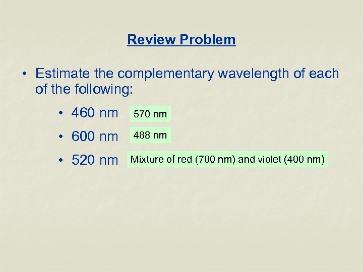 Review Problem • Estimate the complementary wavelength of each of the following: • 460