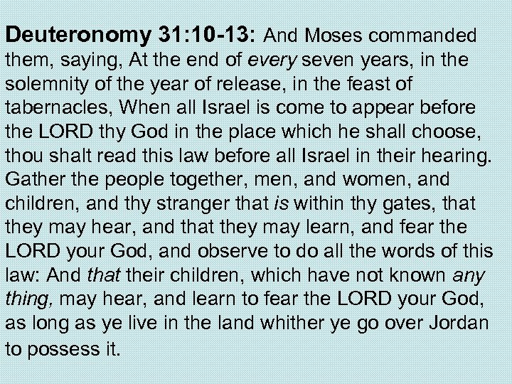 Deuteronomy 31: 10 -13: And Moses commanded them, saying, At the end of every