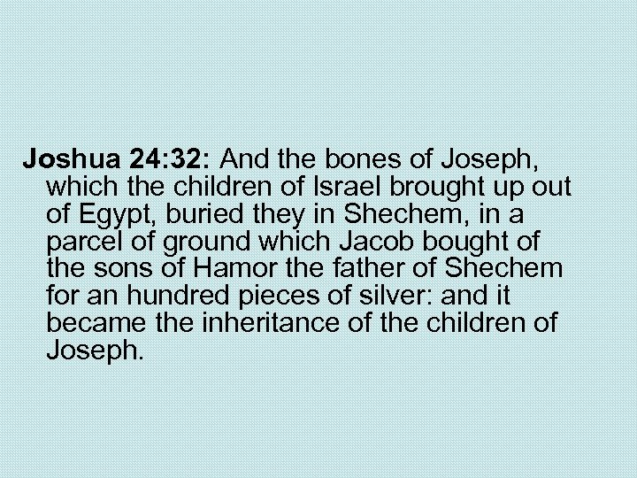 Joshua 24: 32: And the bones of Joseph, which the children of Israel brought