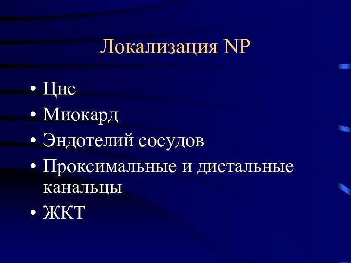 Локализация NP • • Цнс Миокард Эндотелий сосудов Проксимальные и дистальные канальцы • ЖКТ