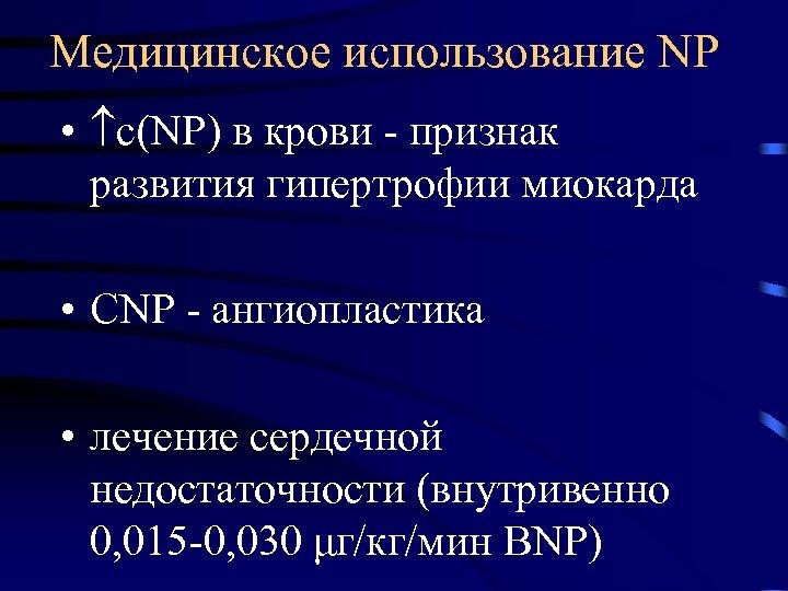 Медицинское использование NP • с(NP) в крови - признак развития гипертрофии миокарда • CNP