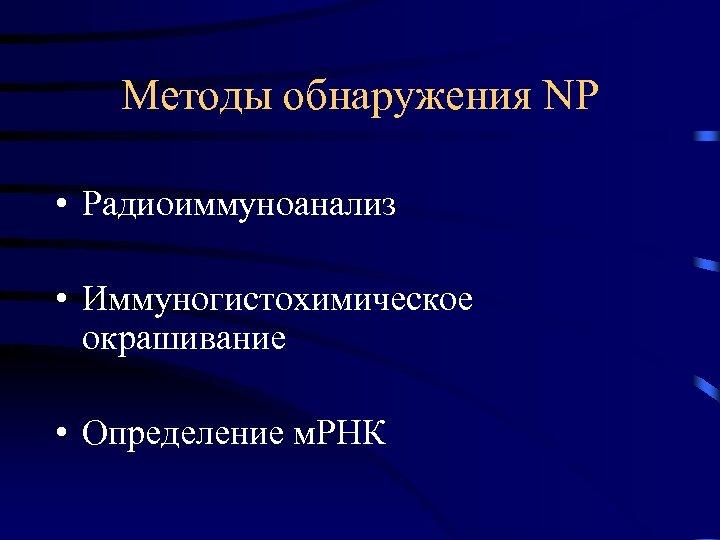 Методы обнаружения NP • Радиоиммуноанализ • Иммуногистохимическое окрашивание • Определение м. РНК