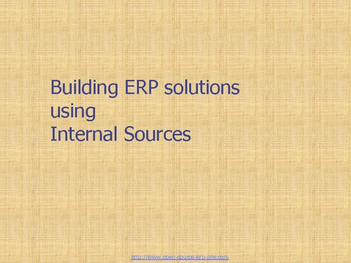 Building ERP solutions using Internal Sources http: //www. open-source-erp-site. com