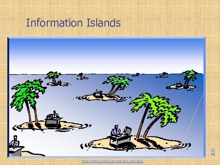 Information Islands B http: //www. open-source-erp-site. com