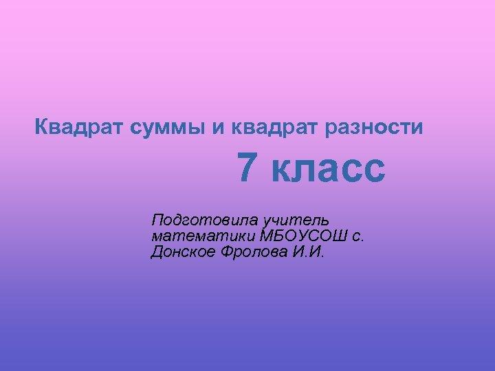 Квадрат суммы и квадрат разности 7 класс Подготовила учитель математики МБОУСОШ с. Донское Фролова