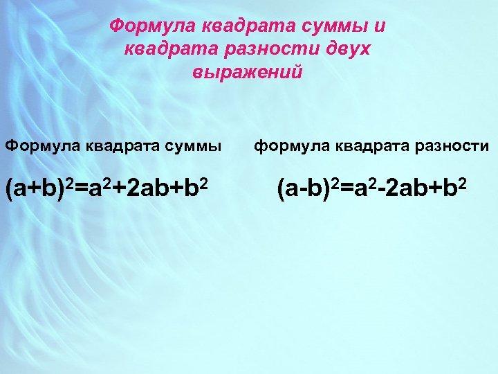 Формула квадрата суммы и квадрата разности двух выражений Формула квадрата суммы (a+b)2=a 2+2 ab+b