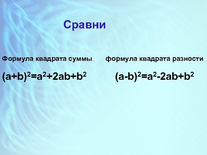 Сравни Формула квадрата суммы (a+b)2=a 2+2 ab+b 2 формула квадрата разности (a-b)2=a 2 -2