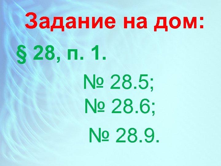 Задание на дом: § 28, п. 1. № 28. 5; № 28. 6; №