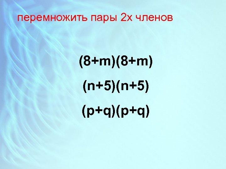 перемножить пары 2 х членов (8+m) (n+5) (p+q)