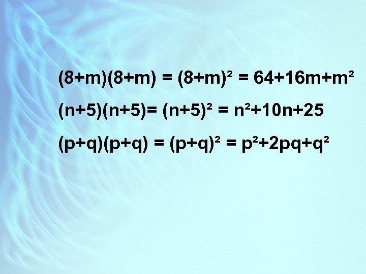 (8+m) = (8+m)² = 64+16 m+m² (n+5)= (n+5)² = n²+10 n+25 (p+q) = (p+q)²