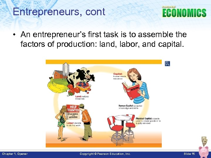 Entrepreneurs, cont • An entrepreneur's first task is to assemble the factors of production: