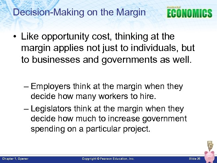 Decision-Making on the Margin • Like opportunity cost, thinking at the margin applies not