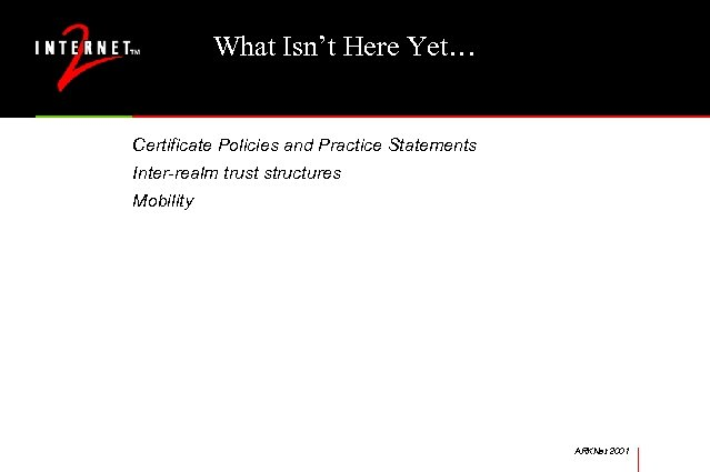 What Isn't Here Yet… Certificate Policies and Practice Statements Inter-realm trust structures Mobility ARKNet