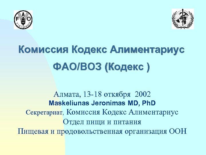 Комиссия Кодекс Алиментариус ФАО/ВОЗ (Кодекс ) Алмата, 13 -18 откября 2002 Maskeliunas Jeronimas MD,