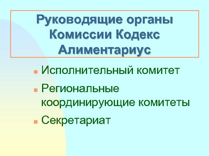 Руководящие органы Комиссии Кoдeкс Aлиментариус n n n Исполнительный комитет Региональные координирующие комитеты Секретариат