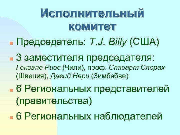 Исполнительный комитет n Председатель: T. J. Billy (США) n 3 заместителя председателя: Гонзало Риос