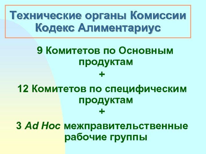 Технические органы Комиссии Кoдeкс Aлиментариус 9 Комитетов по Основным продуктам + 12 Комитетов по