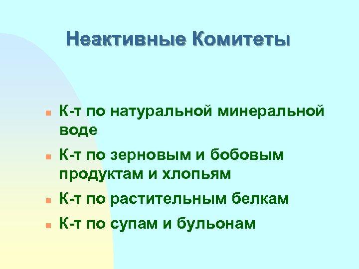 Неактивные Комитеты n n К-т по натуральной минеральной воде К-т по зерновым и бобовым