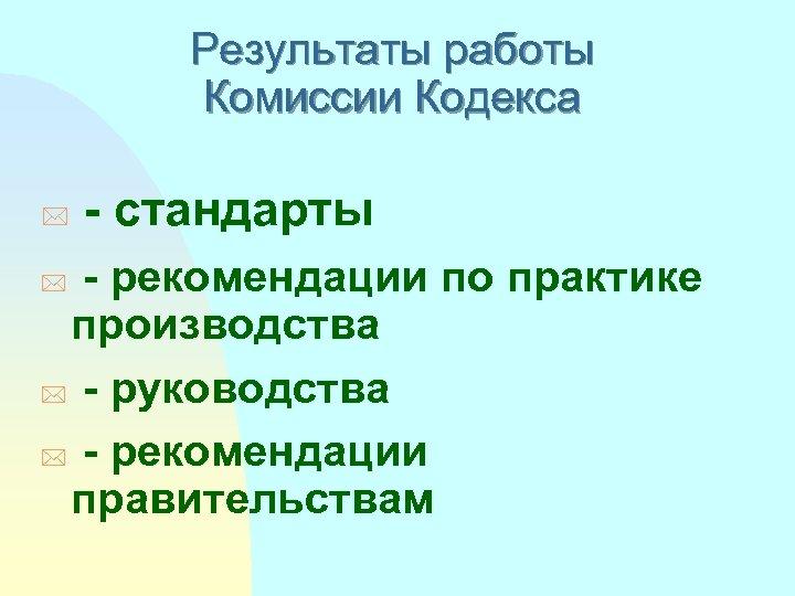 Результаты работы Комиссии Кодекса * - стандарты - рекомендации по практике производства * -