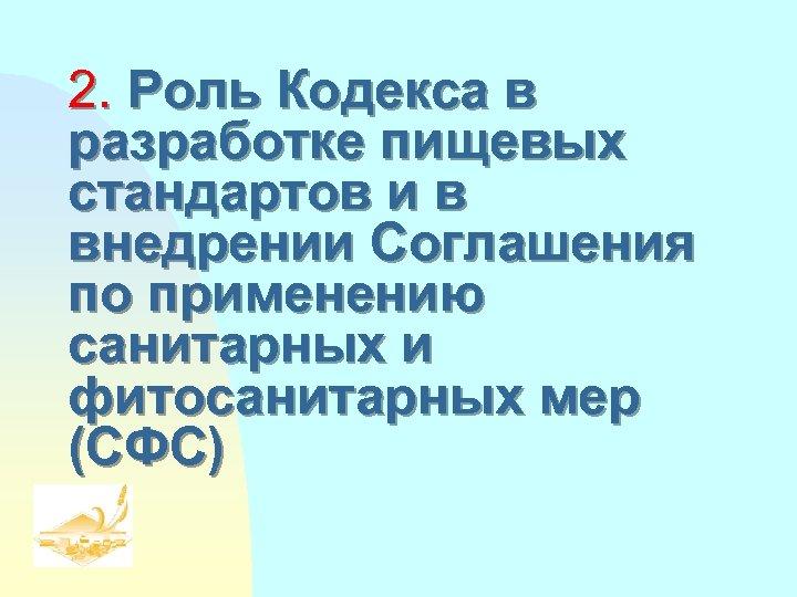 2. Роль Кодекса в разработке пищевых стандартов и в внедрении Соглашения по применению санитарных