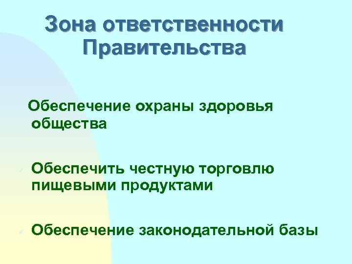 Зона ответственности Правительства Обеспечение охраны здоровья общества ü ü Обеспечить честную торговлю пищевыми продуктами
