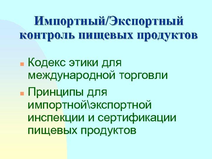 Импортный/Экспортный контроль пищевых продуктов Кодекс этики для международной торговли n Принципы для импортнойэкспортной инспекции