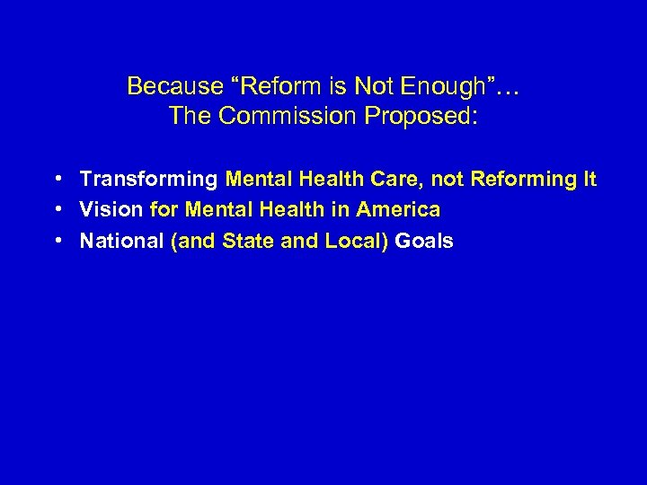 "Because ""Reform is Not Enough""… The Commission Proposed: • Transforming Mental Health Care, not"