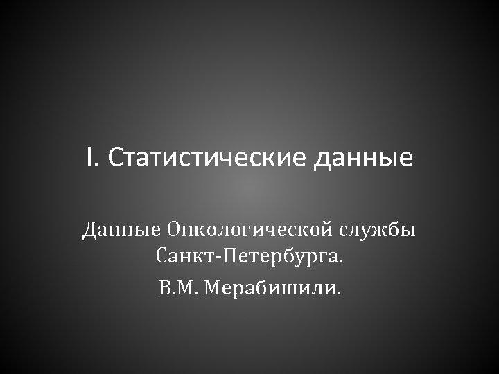 I. Статистические данные Данные Онкологической службы Санкт-Петербурга. В. М. Мерабишили.