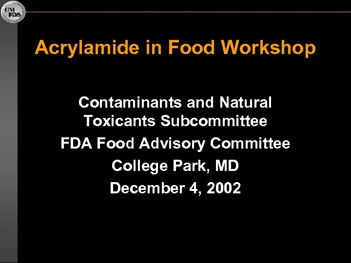 Acrylamide in Food Workshop Contaminants and Natural Toxicants Subcommittee FDA Food Advisory Committee College
