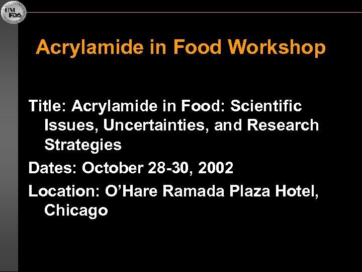 Acrylamide in Food Workshop Title: Acrylamide in Food: Scientific Issues, Uncertainties, and Research Strategies