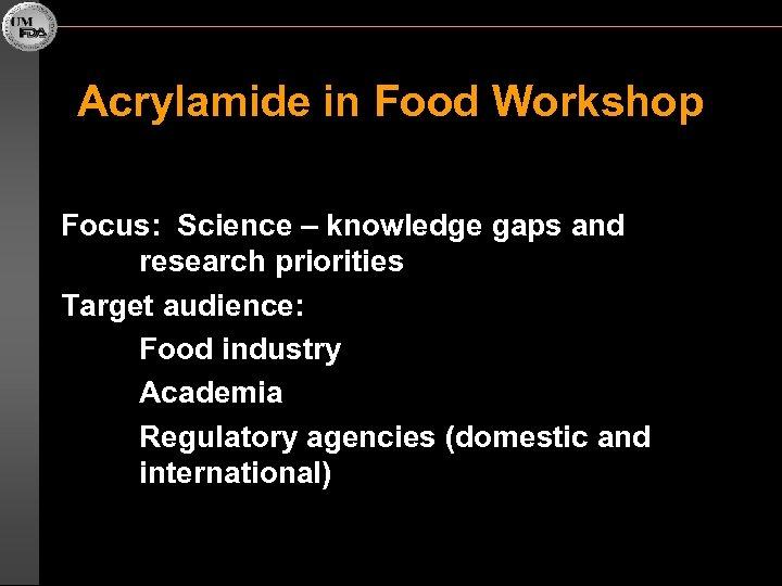 Acrylamide in Food Workshop Focus: Science – knowledge gaps and research priorities Target audience: