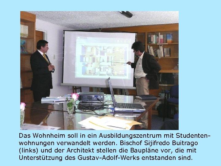 Das Wohnheim soll in ein Ausbildungszentrum mit Studentenwohnungen verwandelt werden. Bischof Sijifredo Buitrago (links)