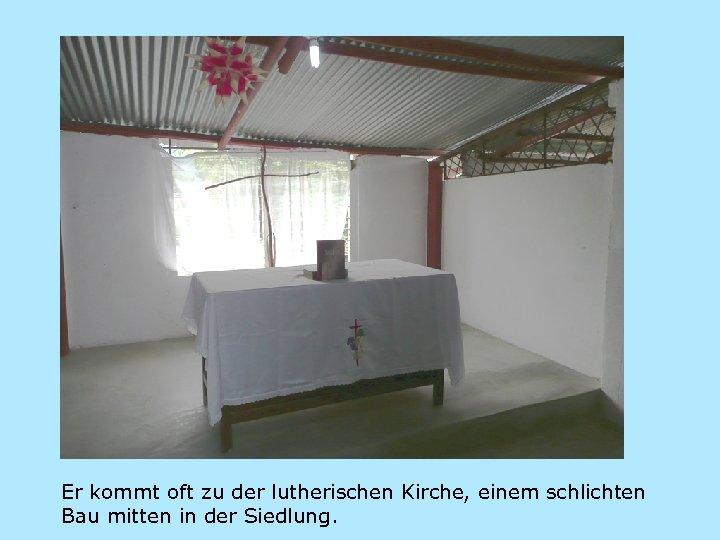Er kommt oft zu der lutherischen Kirche, einem schlichten Bau mitten in der Siedlung.