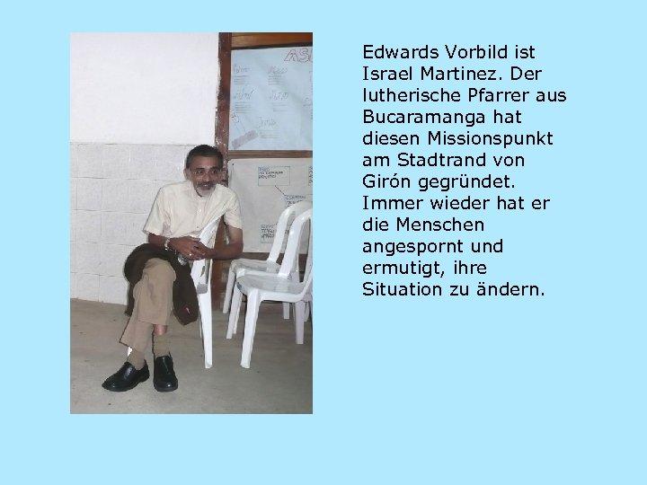 Edwards Vorbild ist Israel Martinez. Der lutherische Pfarrer aus Bucaramanga hat diesen Missionspunkt am