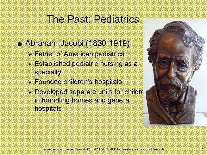 The Past: Pediatrics Abraham Jacobi (1830 -1919) Father of American pediatrics Ø Established pediatric