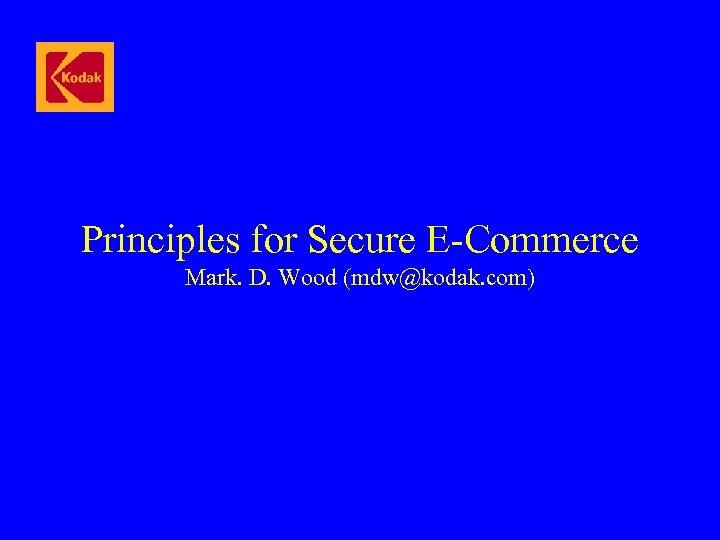 Principles for Secure E-Commerce Mark. D. Wood (mdw@kodak. com)
