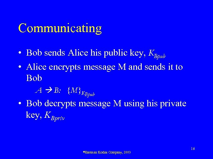 Communicating • Bob sends Alice his public key, KBpub • Alice encrypts message M