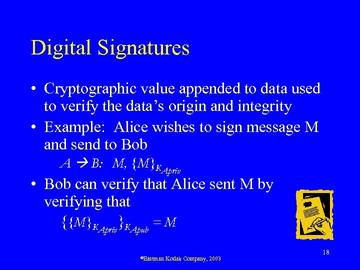 Digital Signatures • Cryptographic value appended to data used to verify the data's origin