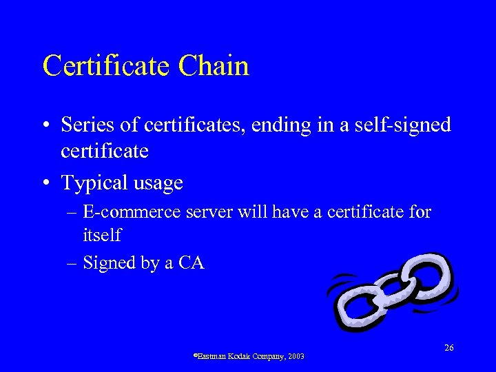 Certificate Chain • Series of certificates, ending in a self-signed certificate • Typical usage