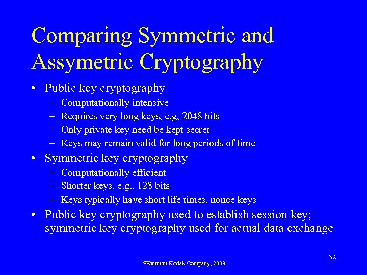 Comparing Symmetric and Assymetric Cryptography • Public key cryptography – – Computationally intensive Requires
