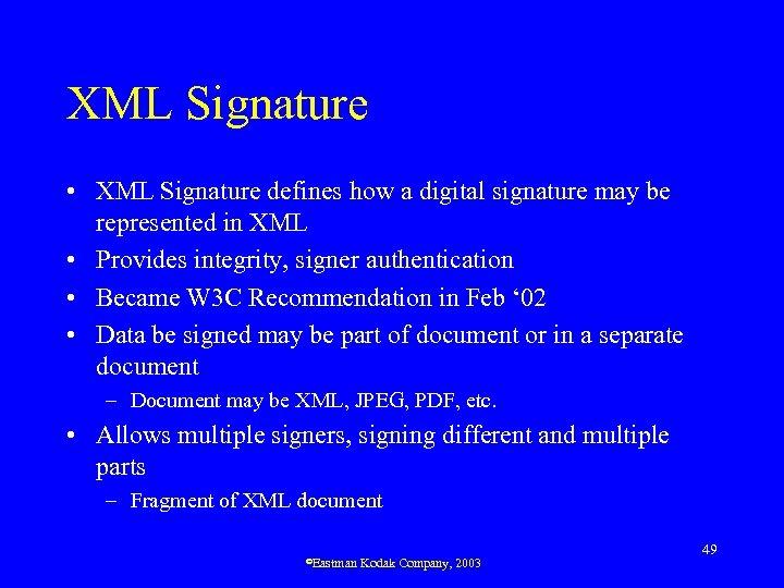 XML Signature • XML Signature defines how a digital signature may be represented in