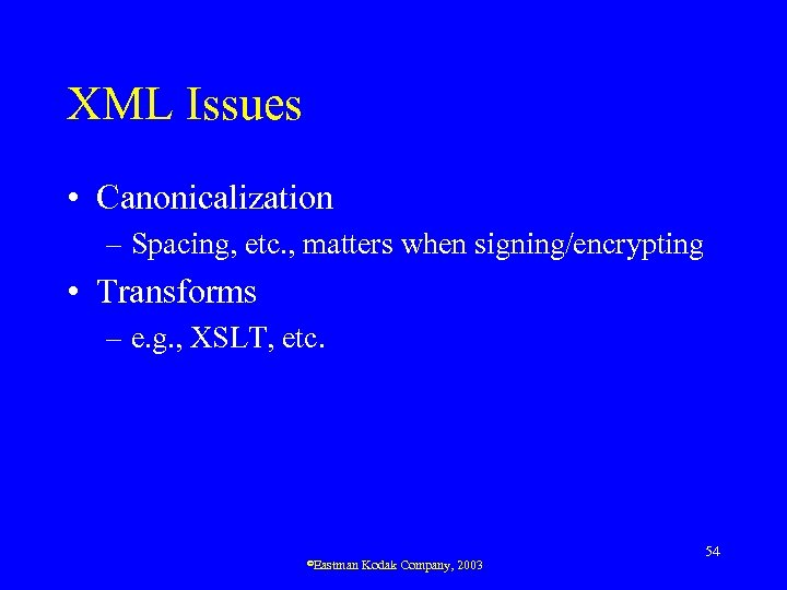 XML Issues • Canonicalization – Spacing, etc. , matters when signing/encrypting • Transforms –