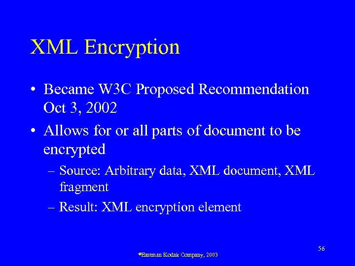 XML Encryption • Became W 3 C Proposed Recommendation Oct 3, 2002 • Allows