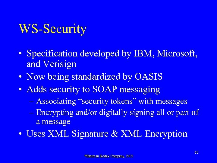 WS-Security • Specification developed by IBM, Microsoft, and Verisign • Now being standardized by