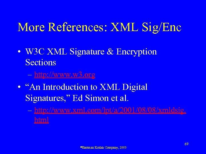 More References: XML Sig/Enc • W 3 C XML Signature & Encryption Sections –